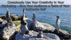 Consciously Use Your Creativity in Your Marketing – Give Your Audience a Taste of Your Authentic Self
