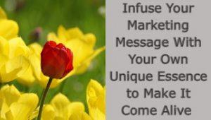 Infuse Your Marketing Message With Your Own Unique Essence to Make It Come Alive